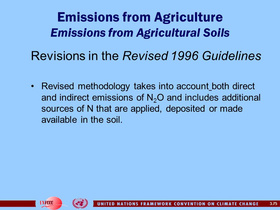 3.75 Emissions from Agriculture Emissions from Agricultural Soils Revisions in the Revised 1996 Guidelines Revised methodology takes into account both direct and indirect emissions of N 2 O and includes additional sources of N that are applied, deposited or made available in the soil.