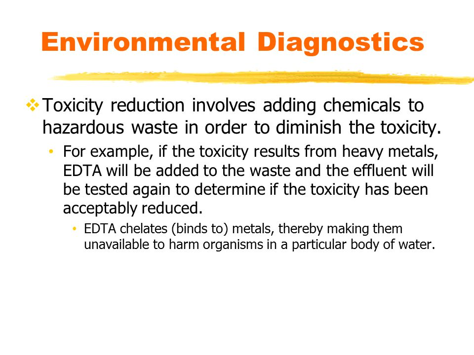  Toxicity reduction involves adding chemicals to hazardous waste in order to diminish the toxicity. For example, if the toxicity results from heavy m