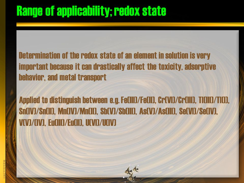 Mikkelsen 2003 Range of applicability; redox state Determination of the redox state of an element in solution is very important because it can drastically affect the toxicity, adsorptive behavior, and metal transport Applied to distinguish between e.g.