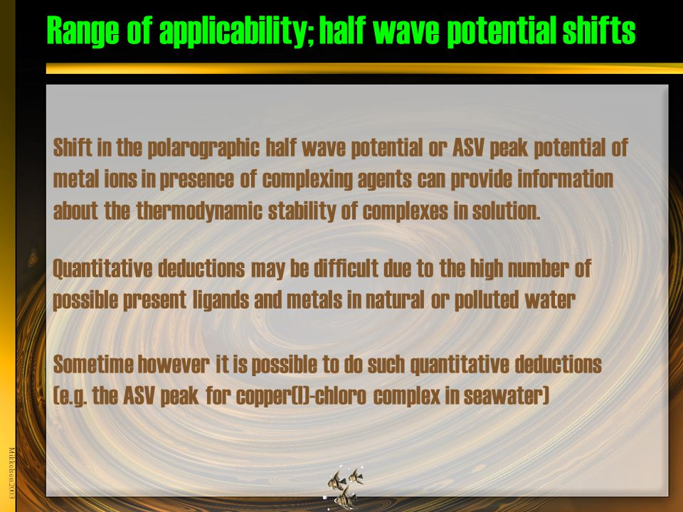 Mikkelsen 2003 Range of applicability; half wave potential shifts Shift in the polarographic half wave potential or ASV peak potential of metal ions in presence of complexing agents can provide information about the thermodynamic stability of complexes in solution.
