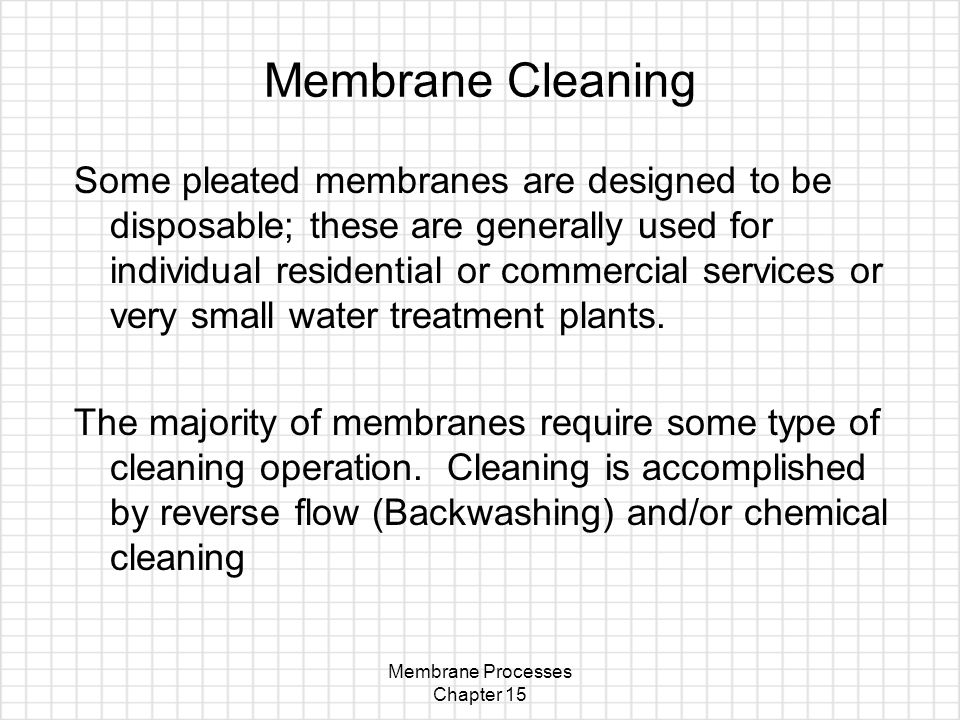 Membrane Processes Chapter 15 Membrane Cleaning Some pleated membranes are designed to be disposable; these are generally used for individual residential or commercial services or very small water treatment plants.