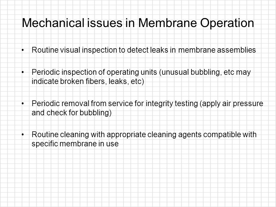 Mechanical issues in Membrane Operation Routine visual inspection to detect leaks in membrane assemblies Periodic inspection of operating units (unusu