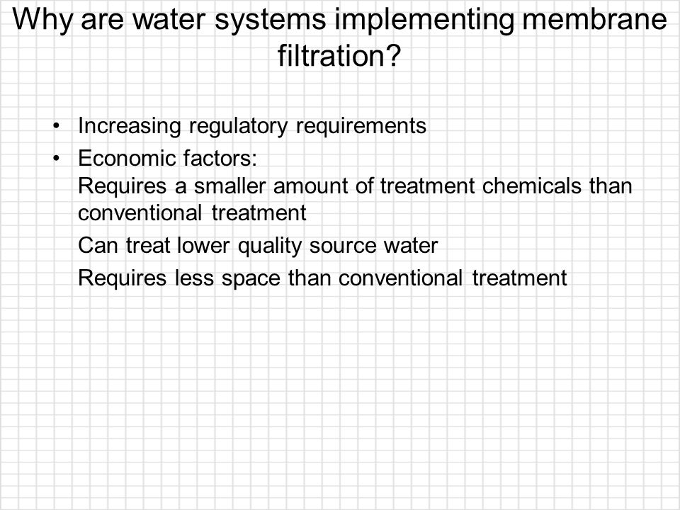 Why are water systems implementing membrane filtration? Increasing regulatory requirements Economic factors: Requires a smaller amount of treatment ch