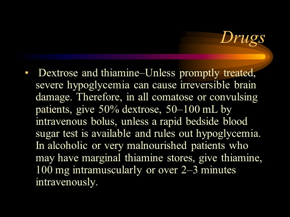 Drugs Dextrose and thiamine–Unless promptly treated, severe hypoglycemia can cause irreversible brain damage. Therefore, in all comatose or convulsing
