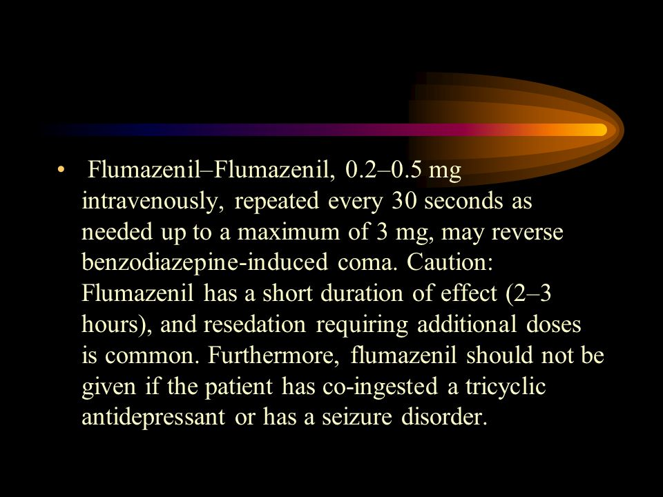 Flumazenil–Flumazenil, 0.2–0.5 mg intravenously, repeated every 30 seconds as needed up to a maximum of 3 mg, may reverse benzodiazepine-induced coma.