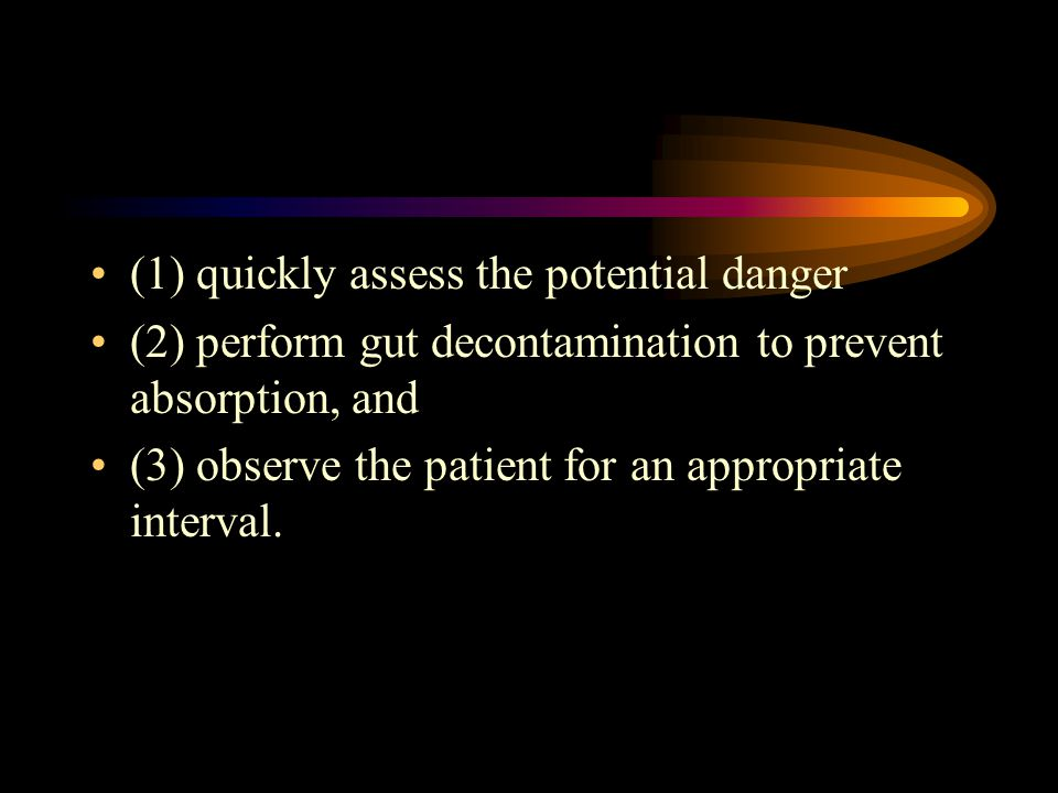 (1) quickly assess the potential danger (2) perform gut decontamination to prevent absorption, and (3) observe the patient for an appropriate interval.