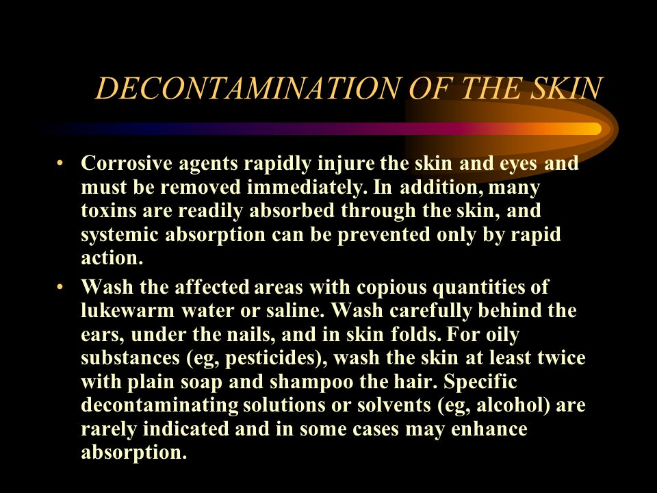 DECONTAMINATION OF THE SKIN Corrosive agents rapidly injure the skin and eyes and must be removed immediately. In addition, many toxins are readily ab