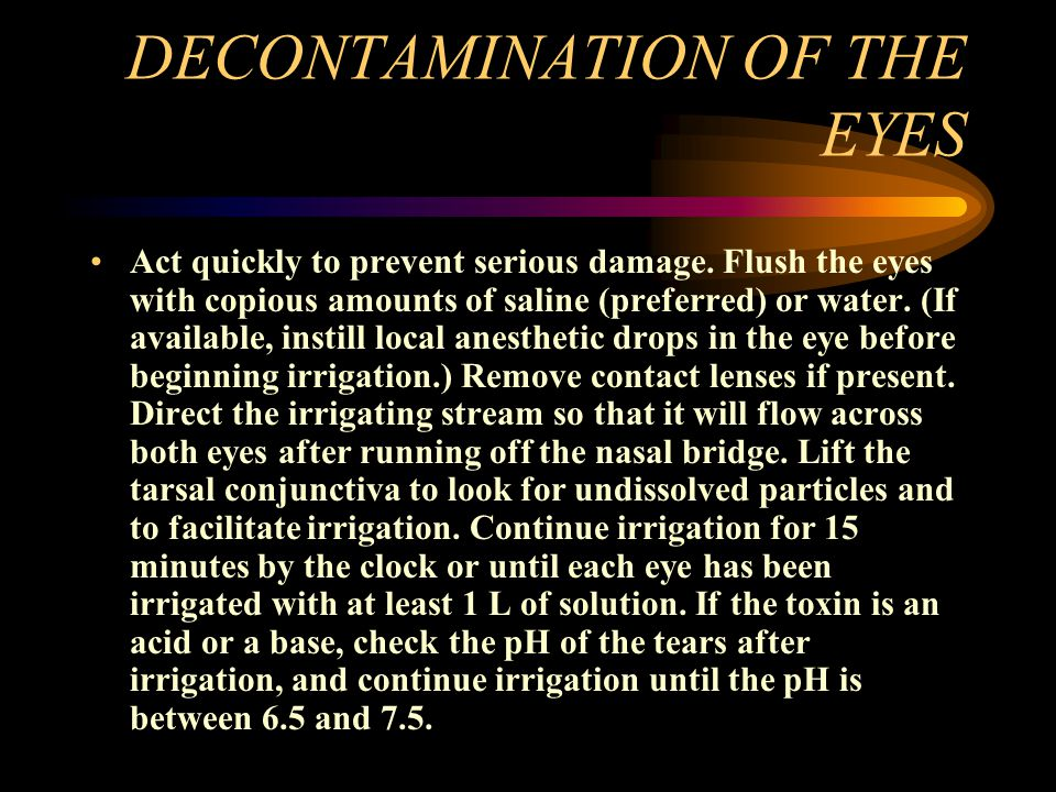 DECONTAMINATION OF THE EYES Act quickly to prevent serious damage. Flush the eyes with copious amounts of saline (preferred) or water. (If available,