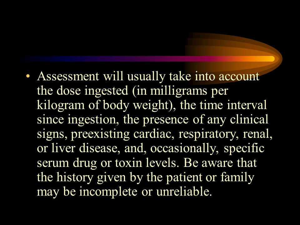 Assessment will usually take into account the dose ingested (in milligrams per kilogram of body weight), the time interval since ingestion, the presen