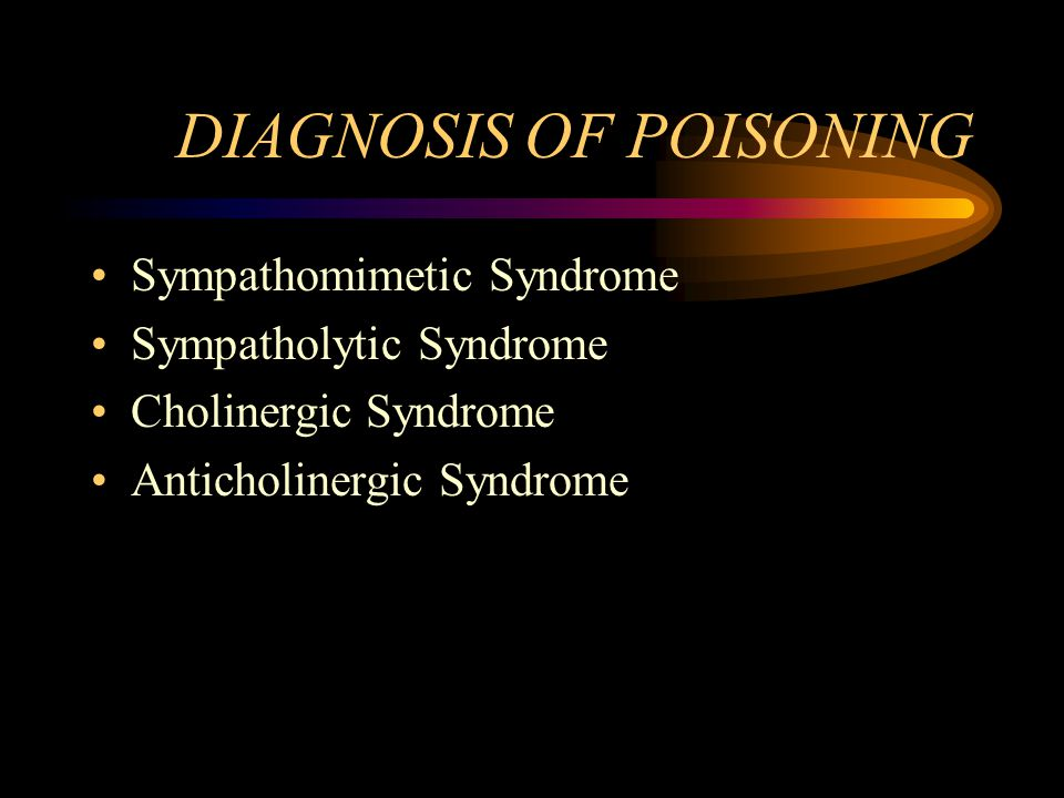 DIAGNOSIS OF POISONING Sympathomimetic Syndrome Sympatholytic Syndrome Cholinergic Syndrome Anticholinergic Syndrome