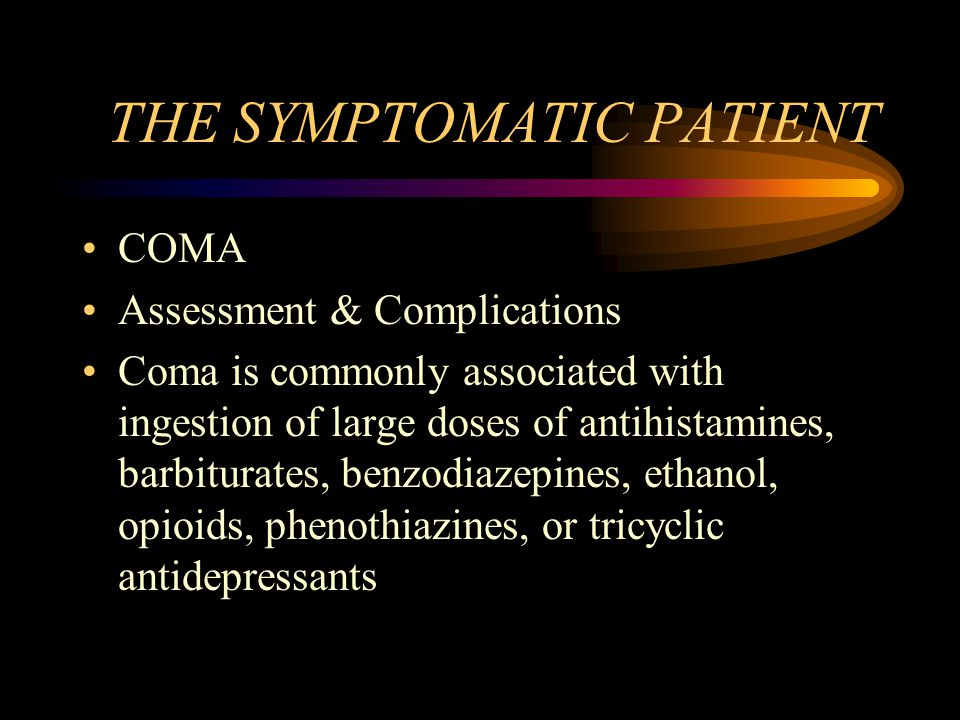 THE SYMPTOMATIC PATIENT COMA Assessment & Complications Coma is commonly associated with ingestion of large doses of antihistamines, barbiturates, benzodiazepines, ethanol, opioids, phenothiazines, or tricyclic antidepressants