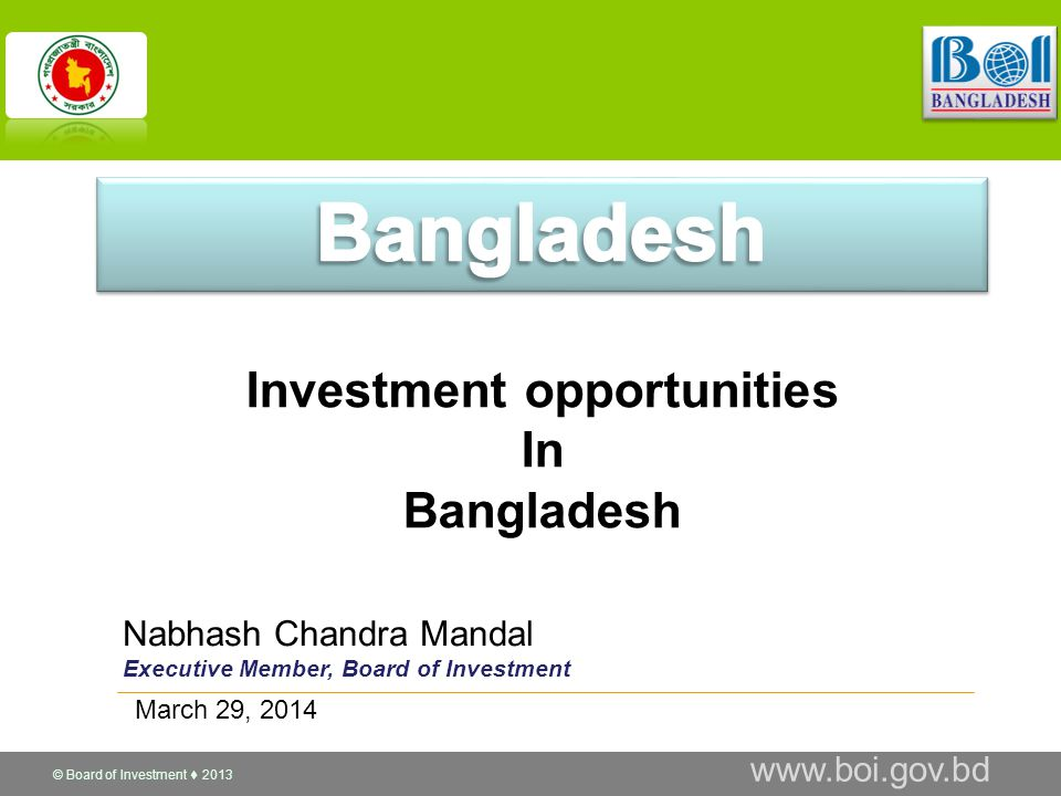 © Board of Investment  2013 www.boi.gov.bd Nabhash Chandra Mandal Executive Member, Board of Investment Investment opportunities In Bangladesh March 29, 2014
