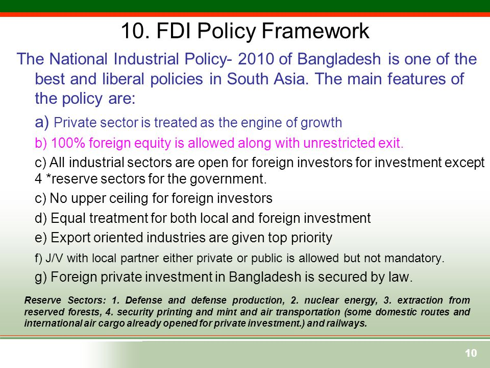 10 10. FDI Policy Framework The National Industrial Policy- 2010 of Bangladesh is one of the best and liberal policies in South Asia. The main feature