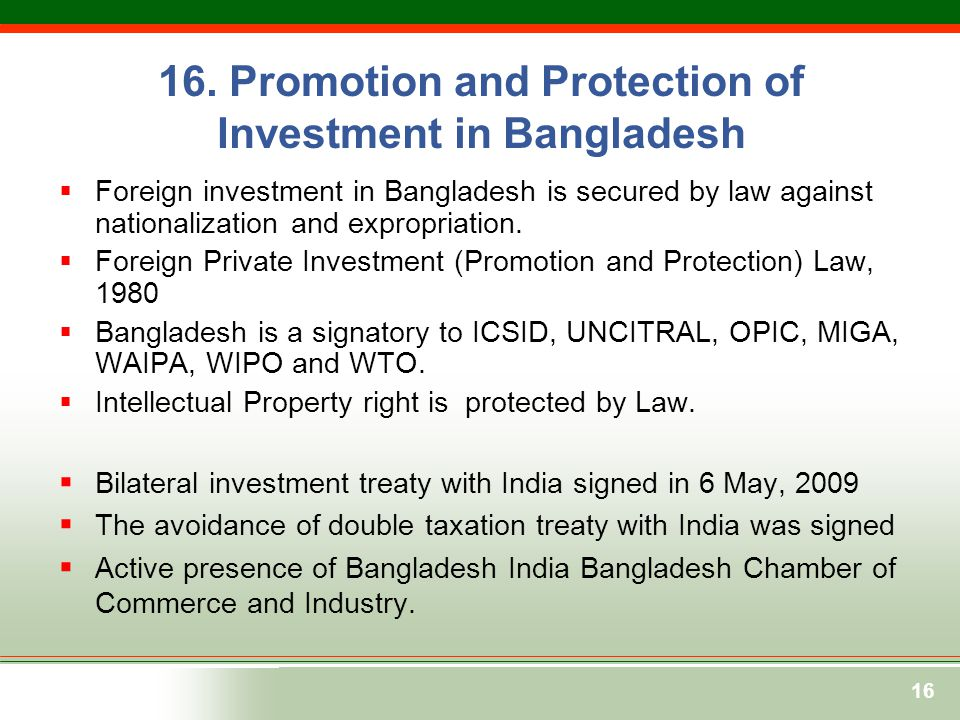 16  Foreign investment in Bangladesh is secured by law against nationalization and expropriation.  Foreign Private Investment (Promotion and Protect
