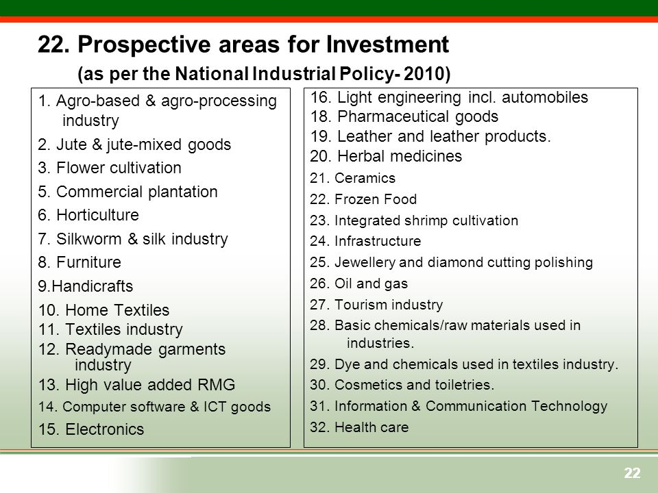 22 22. Prospective areas for Investment (as per the National Industrial Policy- 2010) 1. Agro-based & agro-processing industry 2. Jute & jute-mixed go