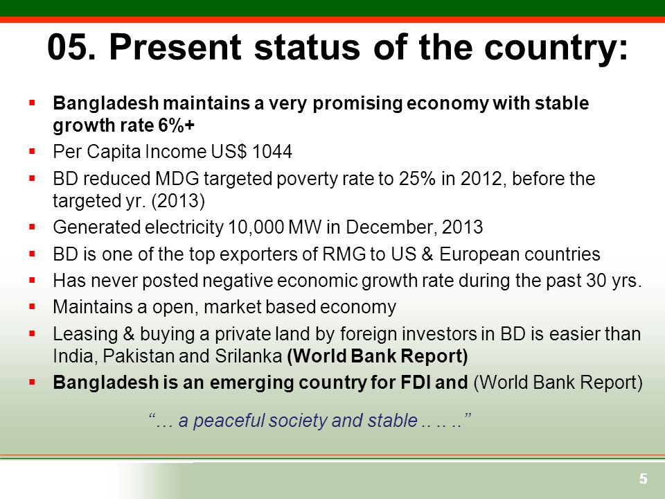 55 05. Present status of the country:  Bangladesh maintains a very promising economy with stable growth rate 6%+  Per Capita Income US$ 1044  BD re