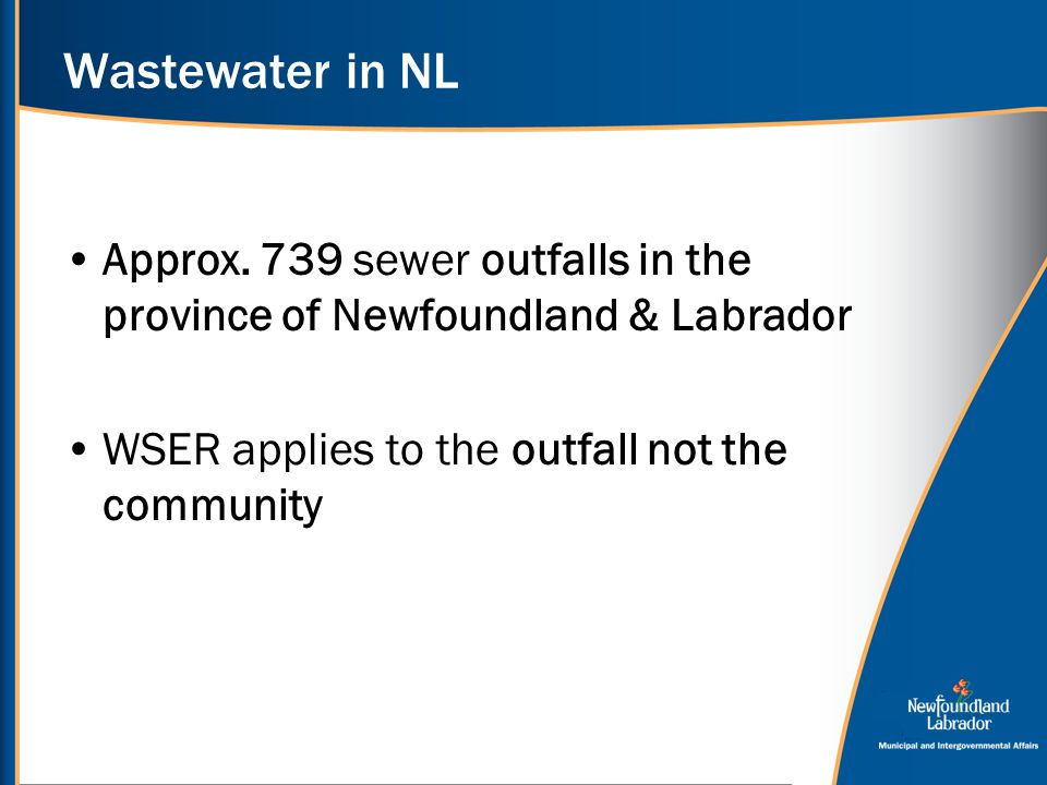 Wastewater in NL Approx. 739 sewer outfalls in the province of Newfoundland & Labrador WSER applies to the outfall not the community