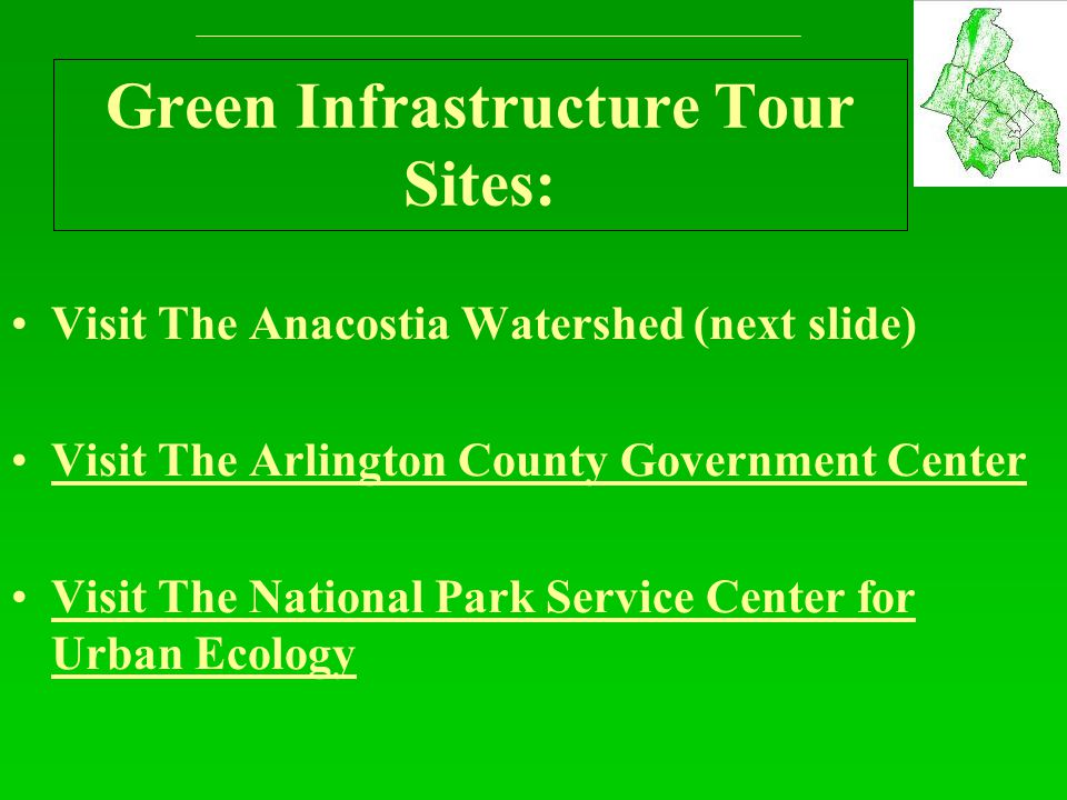 Green Infrastructure Tour Sites: Visit The Anacostia Watershed (next slide) Visit The Arlington County Government Center Visit The National Park Service Center for Urban EcologyVisit The National Park Service Center for Urban Ecology