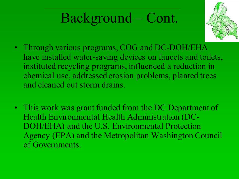 Background – Cont. Through various programs, COG and DC-DOH/EHA have installed water-saving devices on faucets and toilets, instituted recycling progr