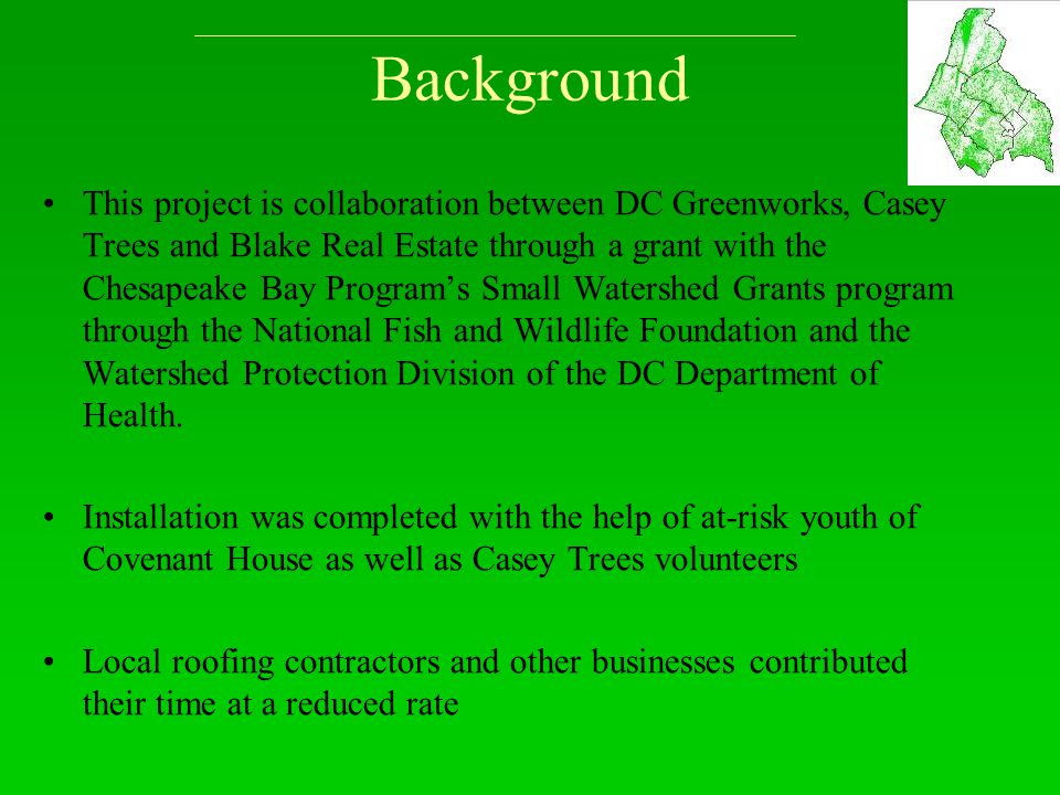 Background This project is collaboration between DC Greenworks, Casey Trees and Blake Real Estate through a grant with the Chesapeake Bay Program's Small Watershed Grants program through the National Fish and Wildlife Foundation and the Watershed Protection Division of the DC Department of Health.