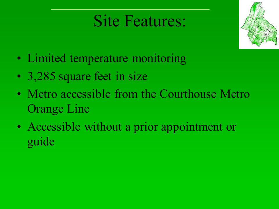 Site Features: Limited temperature monitoring 3,285 square feet in size Metro accessible from the Courthouse Metro Orange Line Accessible without a prior appointment or guide
