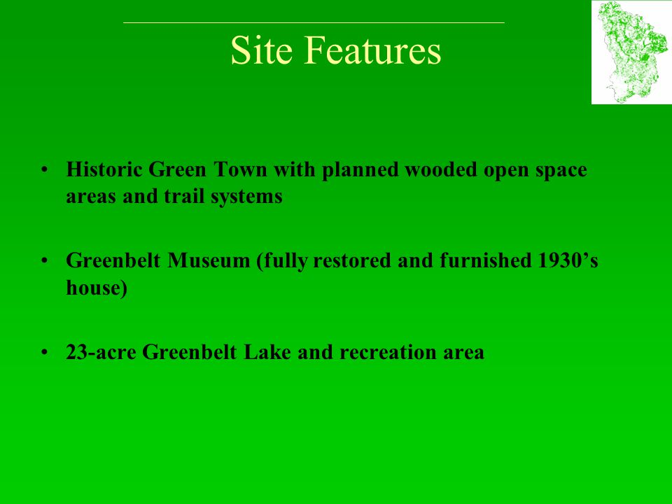 Site Features Historic Green Town with planned wooded open space areas and trail systems Greenbelt Museum (fully restored and furnished 1930's house)