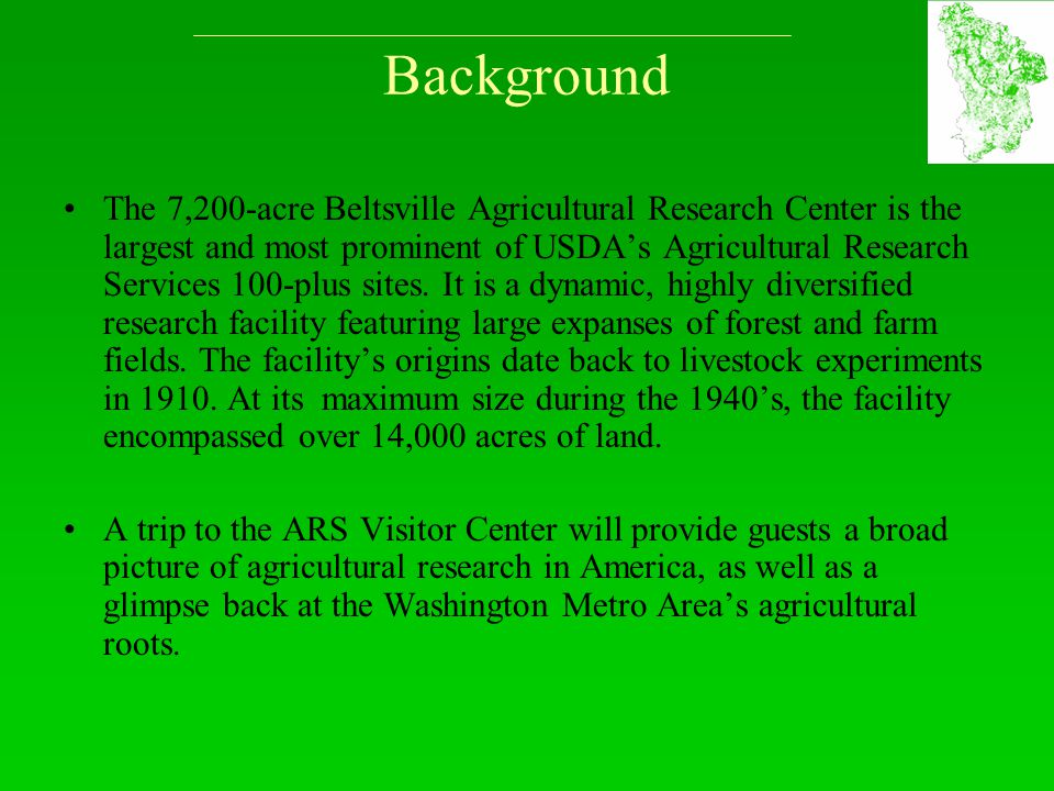 Background The 7,200-acre Beltsville Agricultural Research Center is the largest and most prominent of USDA's Agricultural Research Services 100-plus sites.