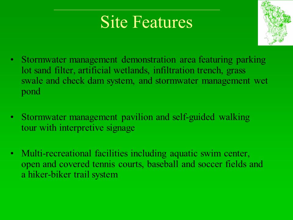 Site Features Stormwater management demonstration area featuring parking lot sand filter, artificial wetlands, infiltration trench, grass swale and check dam system, and stormwater management wet pond Stormwater management pavilion and self-guided walking tour with interpretive signage Multi-recreational facilities including aquatic swim center, open and covered tennis courts, baseball and soccer fields and a hiker-biker trail system