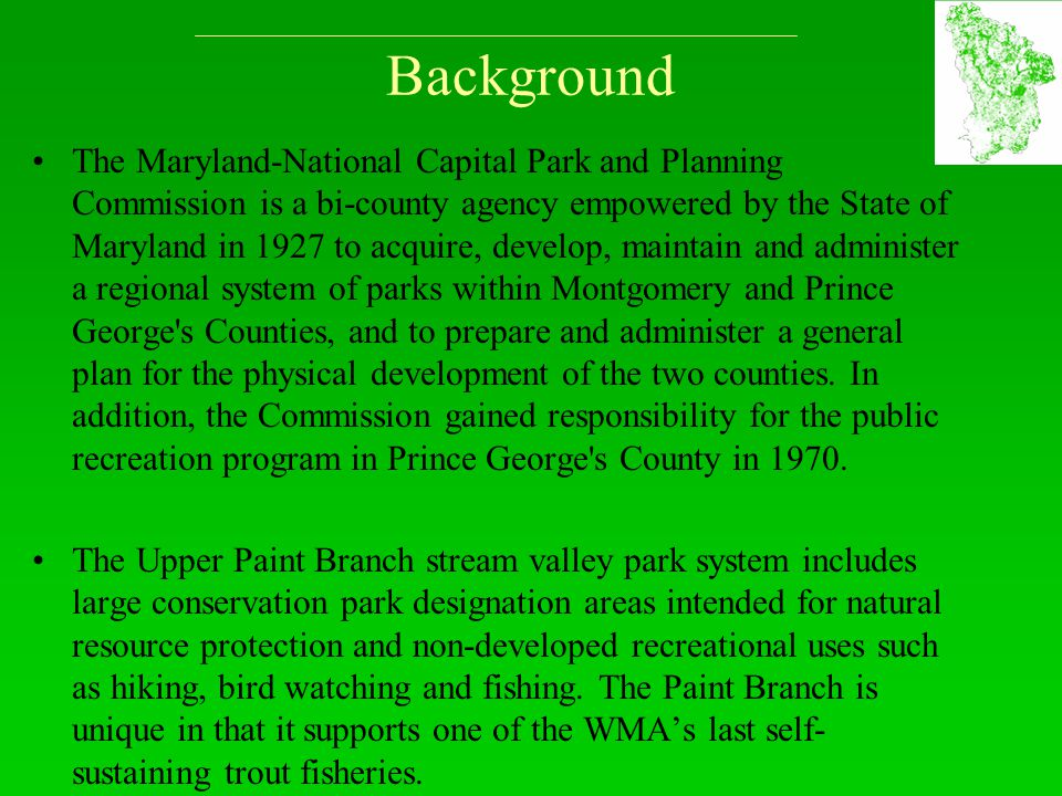 Background The Maryland-National Capital Park and Planning Commission is a bi-county agency empowered by the State of Maryland in 1927 to acquire, dev