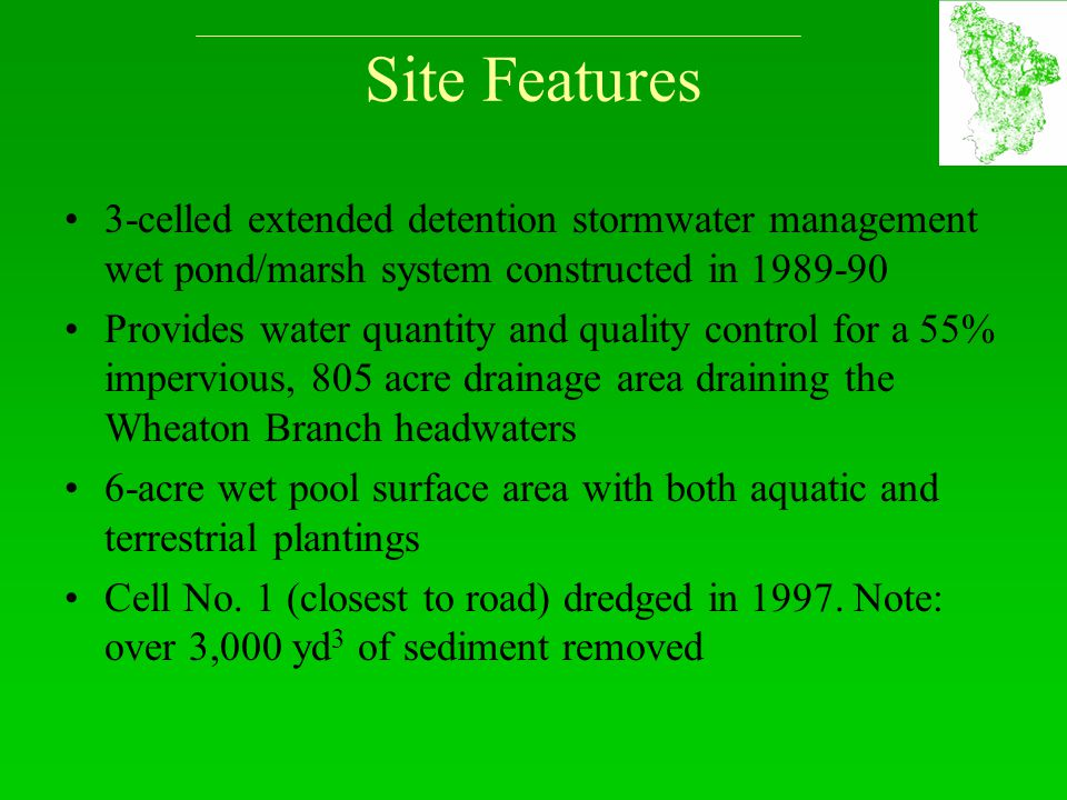 Site Features 3-celled extended detention stormwater management wet pond/marsh system constructed in 1989-90 Provides water quantity and quality control for a 55% impervious, 805 acre drainage area draining the Wheaton Branch headwaters 6-acre wet pool surface area with both aquatic and terrestrial plantings Cell No.