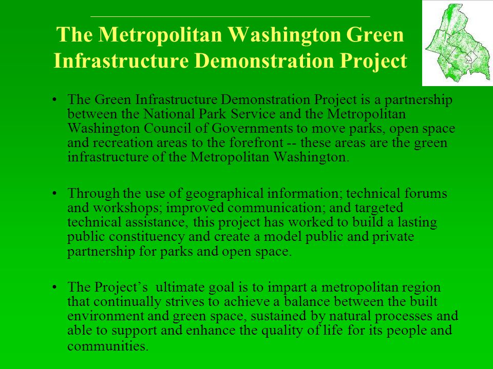 The Metropolitan Washington Green Infrastructure Demonstration Project The Green Infrastructure Demonstration Project is a partnership between the National Park Service and the Metropolitan Washington Council of Governments to move parks, open space and recreation areas to the forefront -- these areas are the green infrastructure of the Metropolitan Washington.
