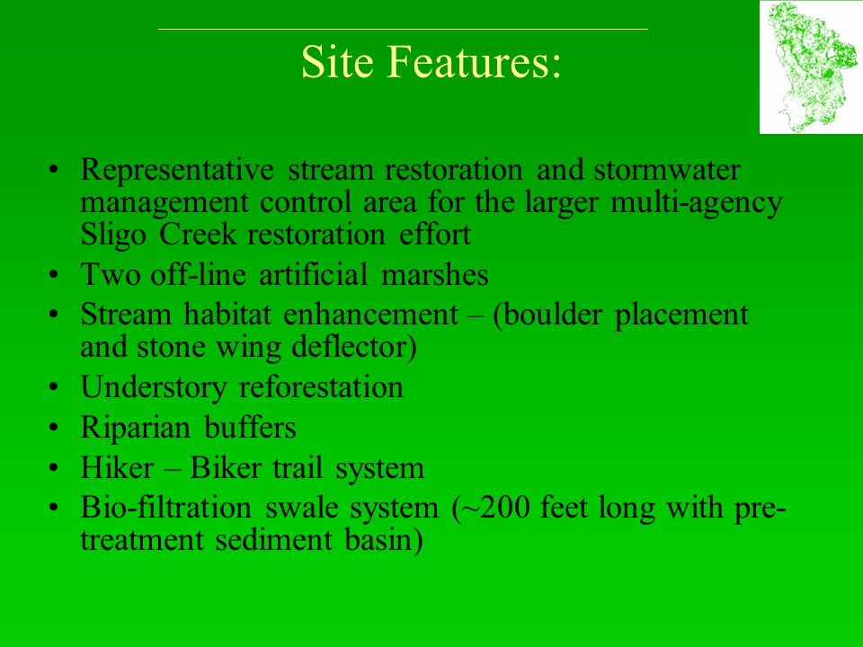 Site Features: Representative stream restoration and stormwater management control area for the larger multi-agency Sligo Creek restoration effort Two off-line artificial marshes Stream habitat enhancement – (boulder placement and stone wing deflector) Understory reforestation Riparian buffers Hiker – Biker trail system Bio-filtration swale system (~200 feet long with pre- treatment sediment basin)