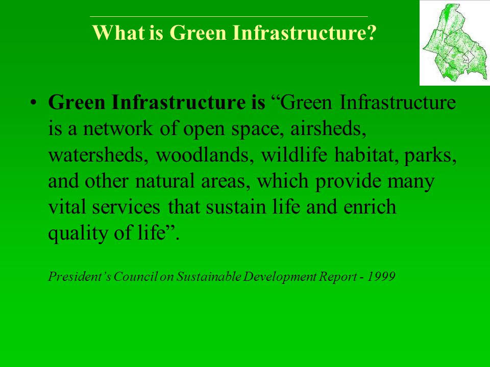 "What is Green Infrastructure? Green Infrastructure is ""Green Infrastructure is a network of open space, airsheds, watersheds, woodlands, wildlife habi"