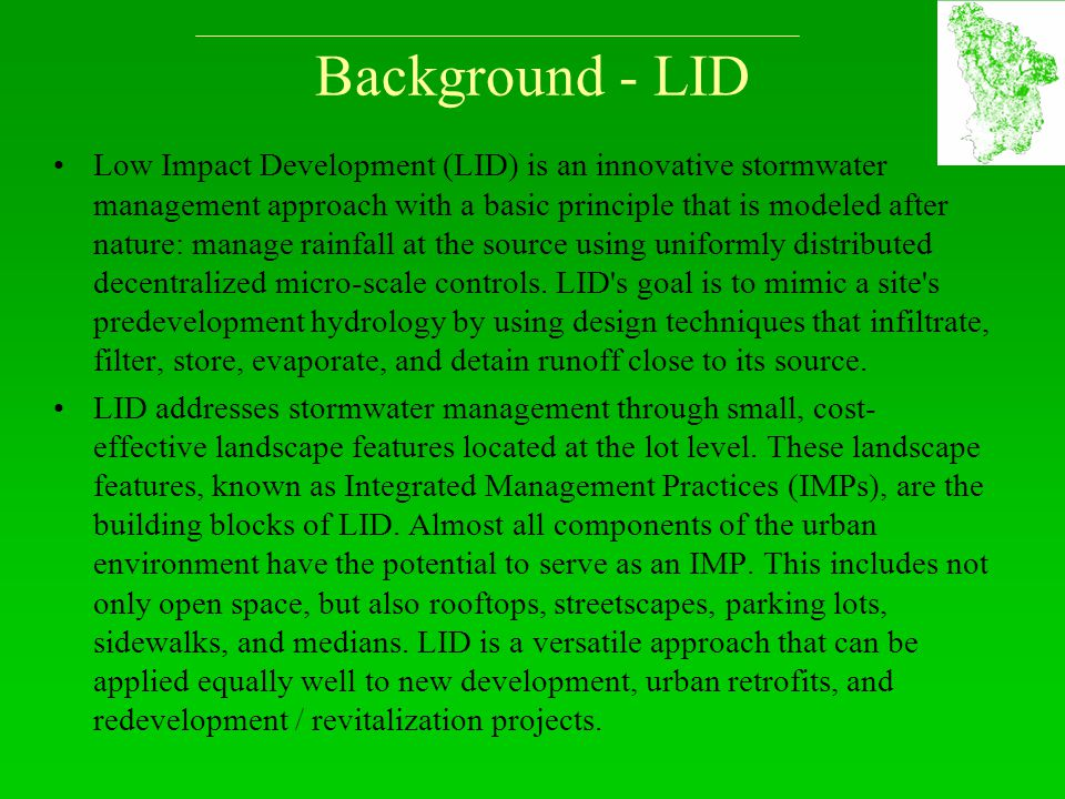 Background - LID Low Impact Development (LID) is an innovative stormwater management approach with a basic principle that is modeled after nature: man