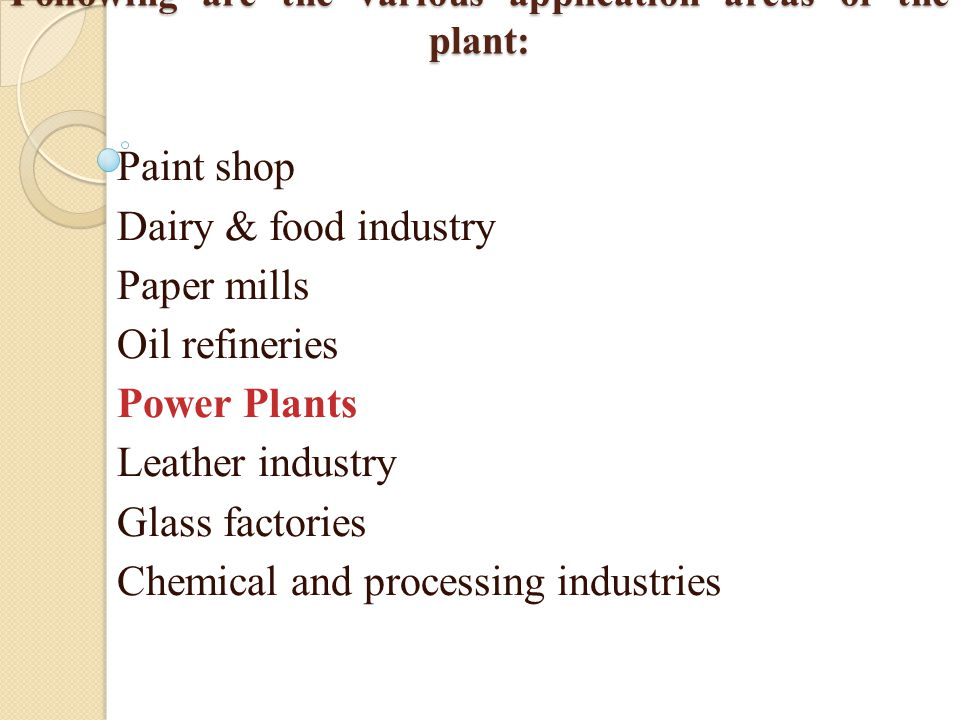 Following are the various application areas of the plant: Paint shop Dairy & food industry Paper mills Oil refineries Power Plants Leather industry Glass factories Chemical and processing industries