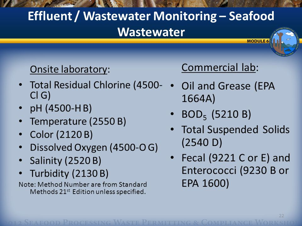 Effluent / Wastewater Monitoring – Seafood Wastewater Commercial lab: Oil and Grease (EPA 1664A) BOD 5 (5210 B) Total Suspended Solids (2540 D) Fecal (9221 C or E) and Enterococci (9230 B or EPA 1600) 22 Onsite laboratory: Total Residual Chlorine (4500- Cl G) pH (4500-H B) Temperature (2550 B) Color (2120 B) Dissolved Oxygen (4500-O G) Salinity (2520 B) Turbidity (2130 B) Note: Method Number are from Standard Methods 21 st Edition unless specified.