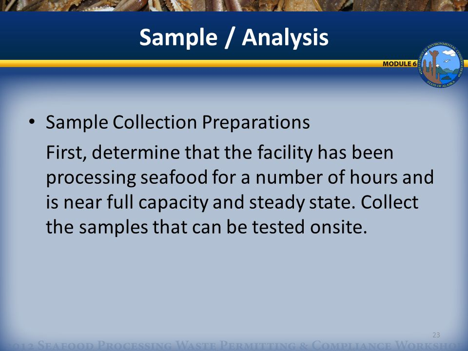 Sample / Analysis Sample Collection Preparations First, determine that the facility has been processing seafood for a number of hours and is near full capacity and steady state.