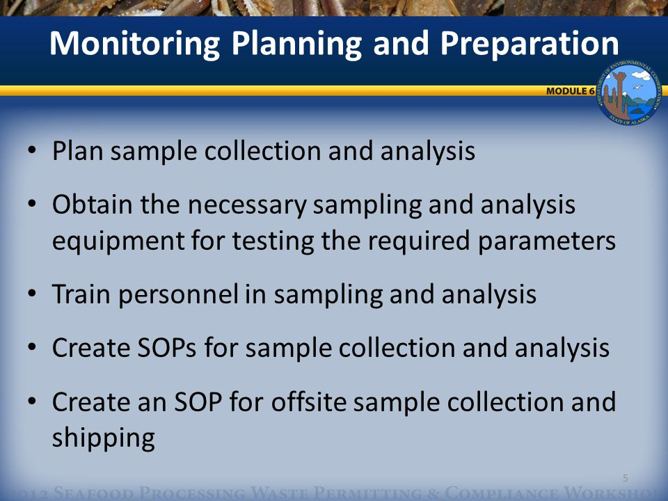 Plan sample collection and analysis Obtain the necessary sampling and analysis equipment for testing the required parameters Train personnel in sampling and analysis Create SOPs for sample collection and analysis Create an SOP for offsite sample collection and shipping Monitoring Planning and Preparation 5