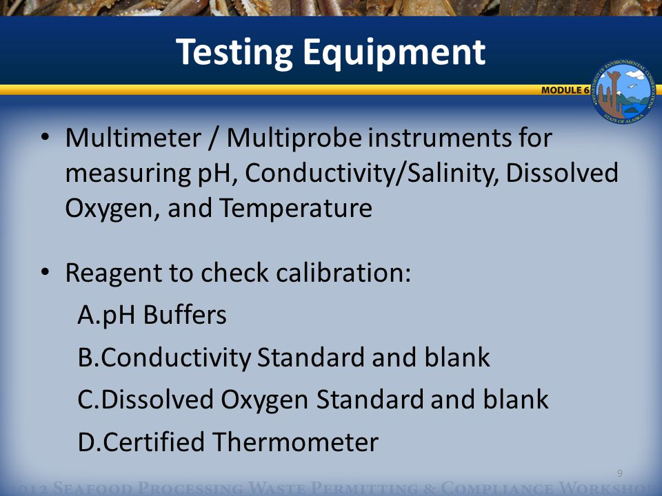 Testing Equipment Multimeter / Multiprobe instruments for measuring pH, Conductivity/Salinity, Dissolved Oxygen, and Temperature Reagent to check calibration: A.pH Buffers B.Conductivity Standard and blank C.Dissolved Oxygen Standard and blank D.Certified Thermometer 9