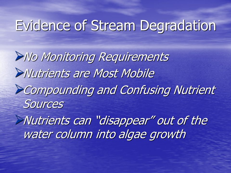 Evidence of Stream Degradation  No Monitoring Requirements  Nutrients are Most Mobile  Compounding and Confusing Nutrient Sources  Nutrients can disappear out of the water column into algae growth