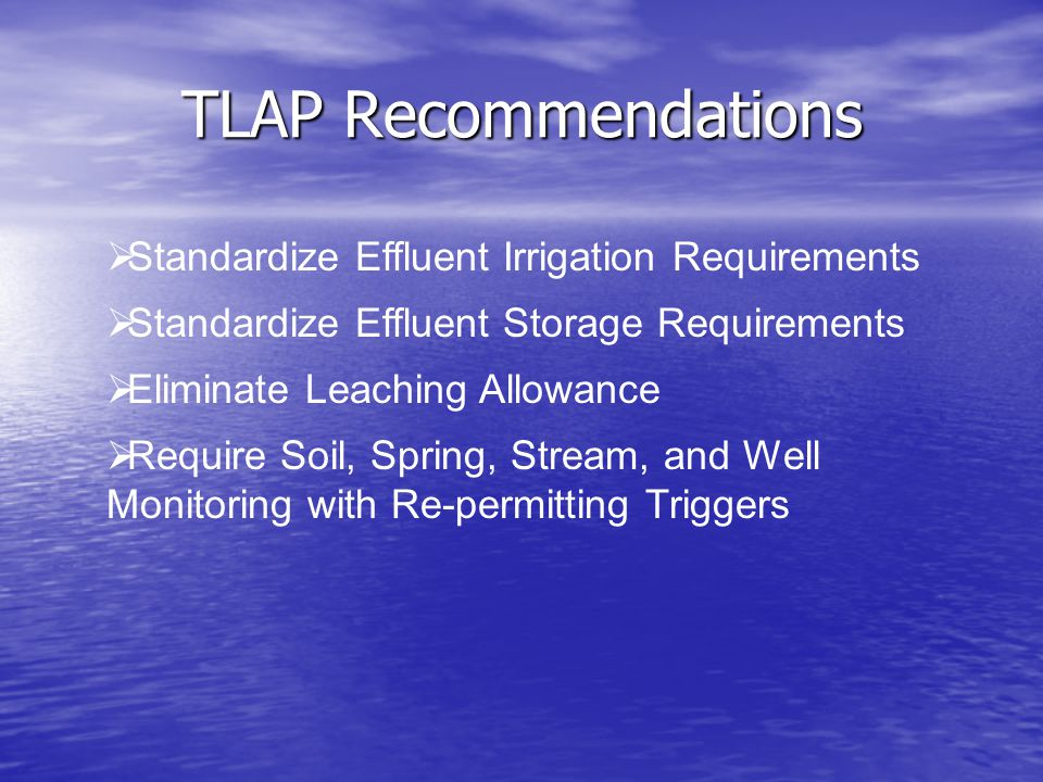 TLAP Recommendations  Standardize Effluent Irrigation Requirements  Standardize Effluent Storage Requirements  Eliminate Leaching Allowance  Require Soil, Spring, Stream, and Well Monitoring with Re-permitting Triggers