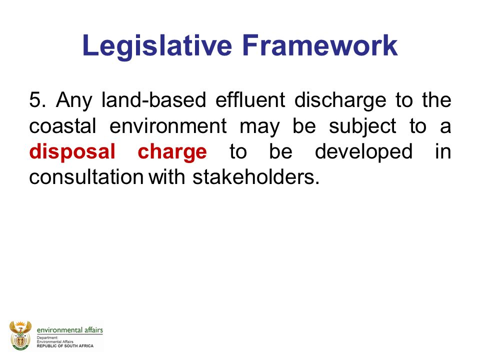 Legislative Framework 5. Any land-based effluent discharge to the coastal environment may be subject to a disposal charge to be developed in consultat