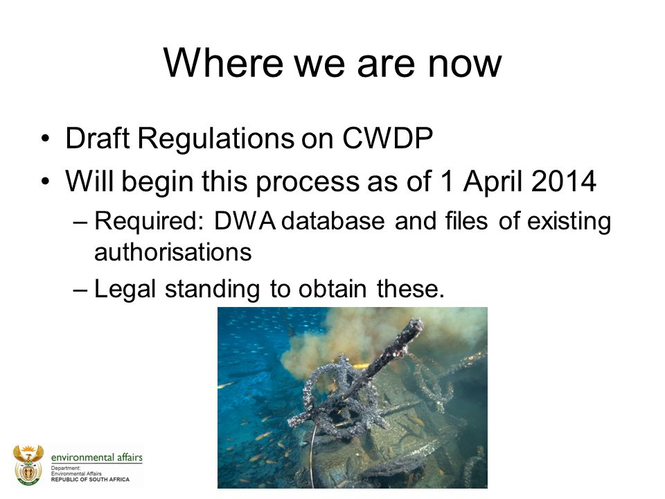Where we are now Draft Regulations on CWDP Will begin this process as of 1 April 2014 –Required: DWA database and files of existing authorisations –Le