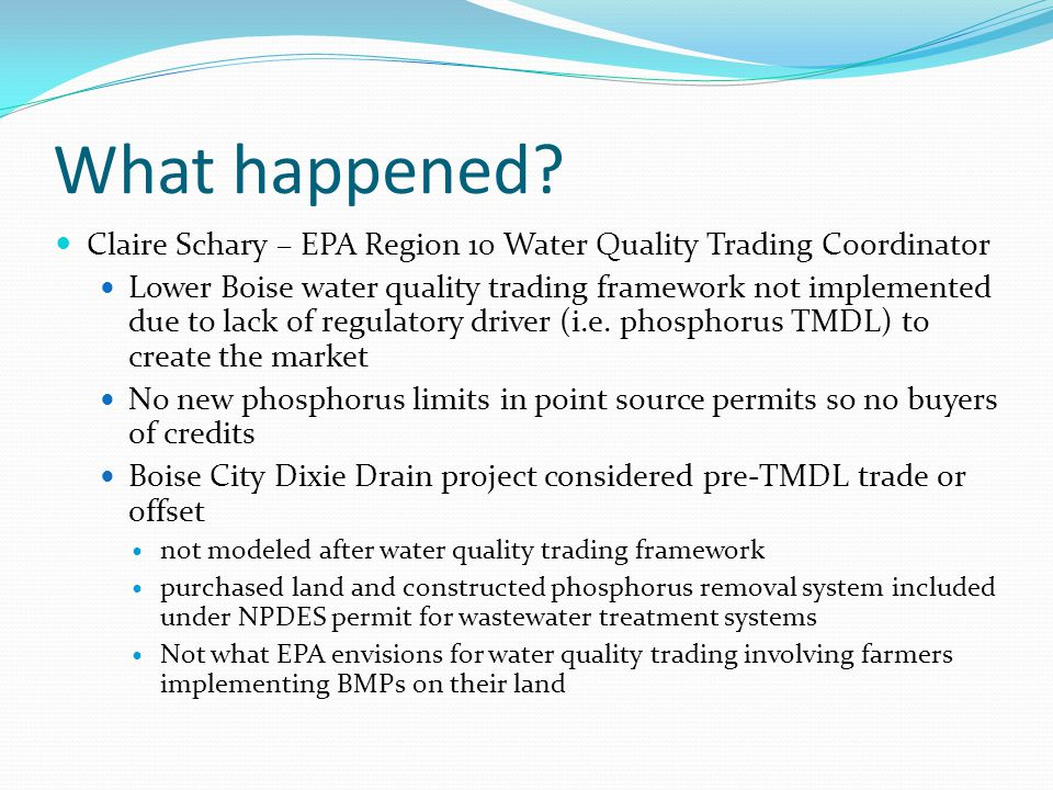 What happened? Claire Schary – EPA Region 10 Water Quality Trading Coordinator Lower Boise water quality trading framework not implemented due to lack