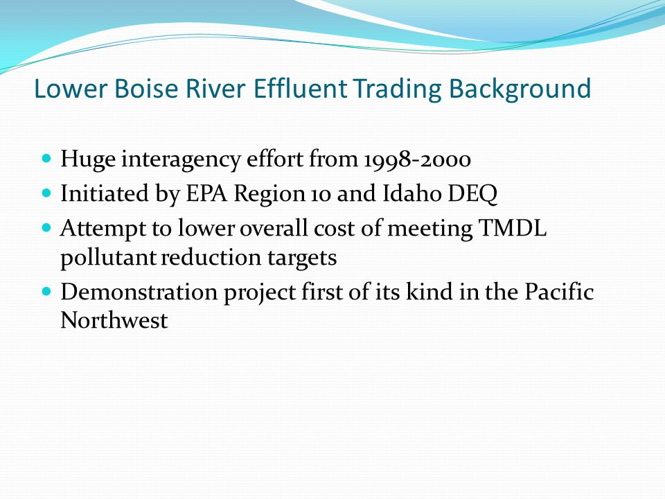 Lower Boise River Effluent Trading Background Huge interagency effort from 1998-2000 Initiated by EPA Region 10 and Idaho DEQ Attempt to lower overall cost of meeting TMDL pollutant reduction targets Demonstration project first of its kind in the Pacific Northwest