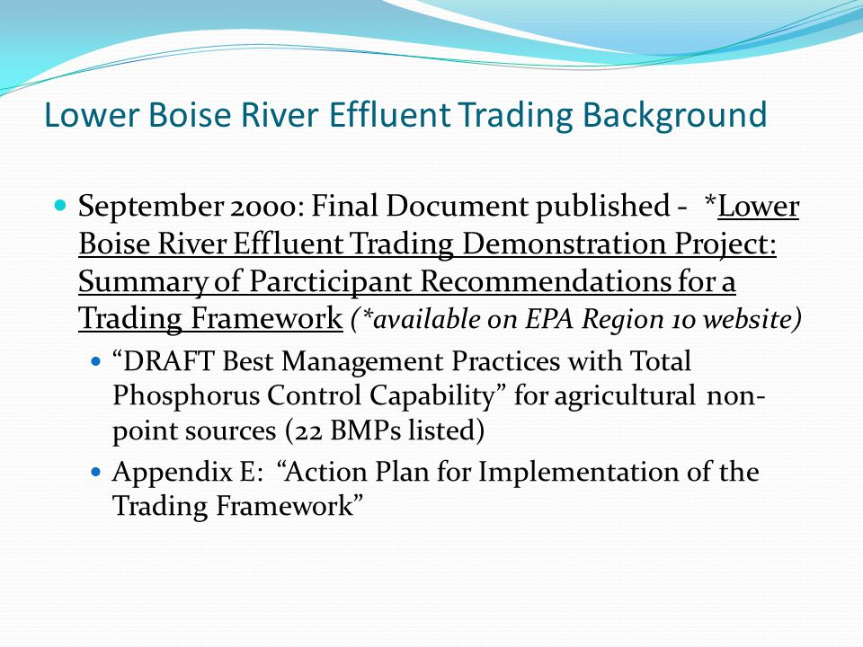 Lower Boise River Effluent Trading Background September 2000: Final Document published - *Lower Boise River Effluent Trading Demonstration Project: Summary of Parcticipant Recommendations for a Trading Framework (*available on EPA Region 10 website) DRAFT Best Management Practices with Total Phosphorus Control Capability for agricultural non- point sources (22 BMPs listed) Appendix E: Action Plan for Implementation of the Trading Framework