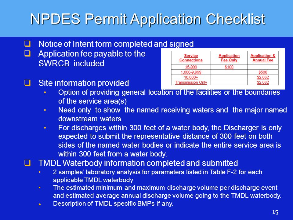 NPDES Permit Application Checklist   Notice of Intent form completed and signed   Application fee payable to the SWRCB included   Site information provided Option of providing general location of the facilities or the boundaries of the service area(s) Need only to show the named receiving waters and the major named downstream waters For discharges within 300 feet of a water body, the Discharger is only expected to submit the representative distance of 300 feet on both sides of the named water bodies or indicate the entire service area is within 300 feet from a water body.