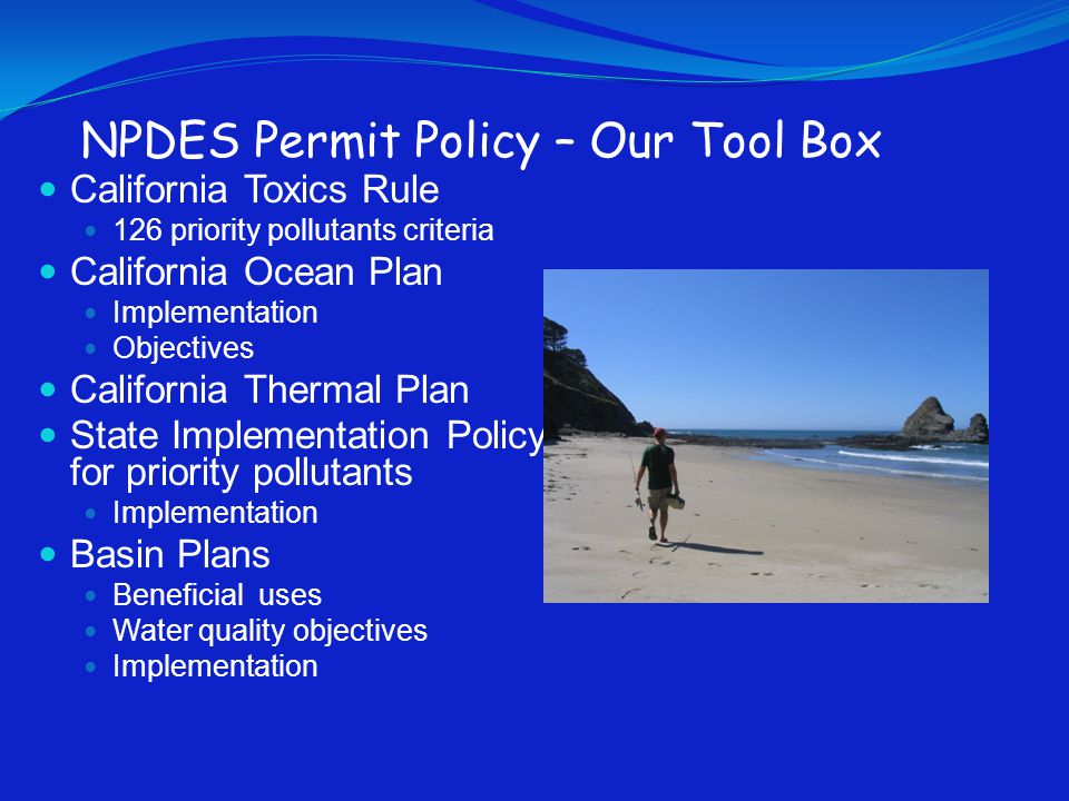 NPDES Permit Policy – Our Tool Box California Toxics Rule 126 priority pollutants criteria California Ocean Plan Implementation Objectives California Thermal Plan State Implementation Policy for priority pollutants Implementation Basin Plans Beneficial uses Water quality objectives Implementation
