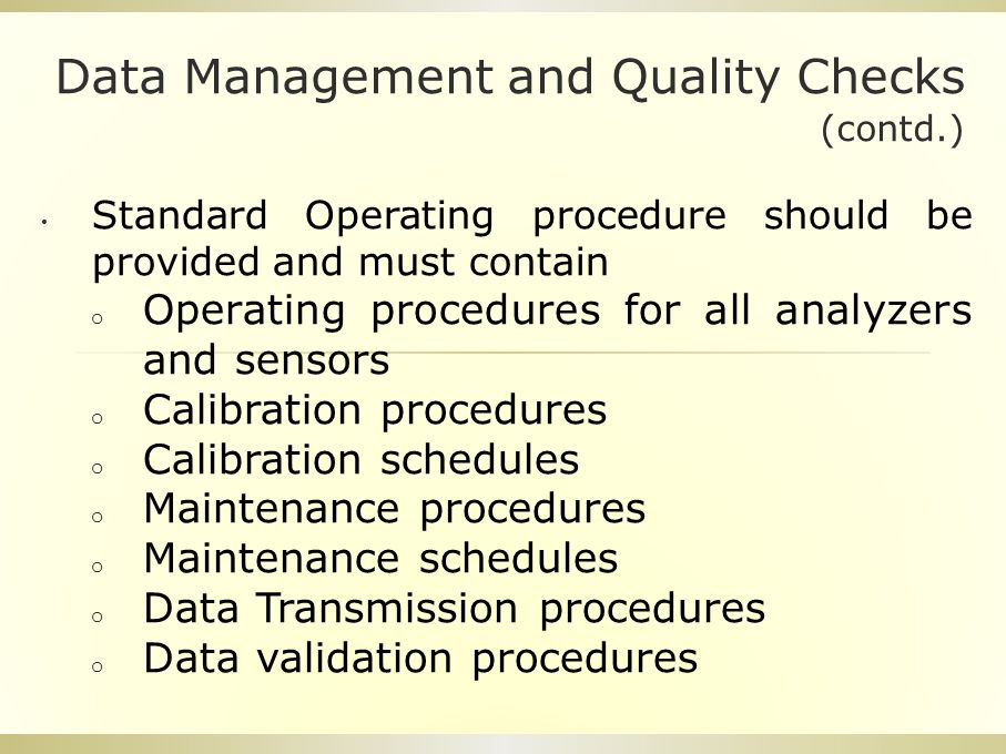 Data Management and Quality Checks (contd.) Standard Operating procedure should be provided and must contain o Operating procedures for all analyzers and sensors o Calibration procedures o Calibration schedules o Maintenance procedures o Maintenance schedules o Data Transmission procedures o Data validation procedures