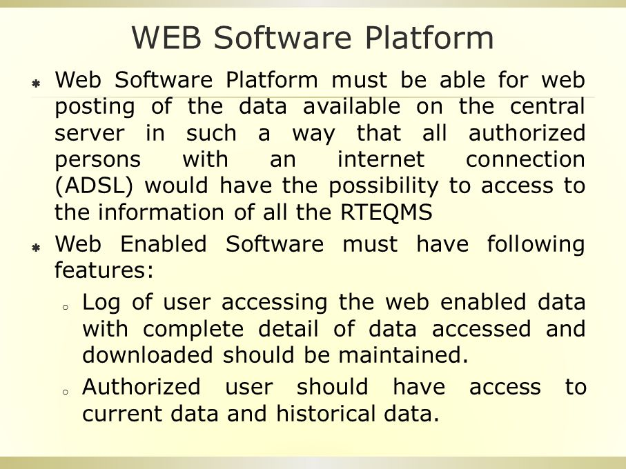 WEB Software Platform  Web Software Platform must be able for web posting of the data available on the central server in such a way that all authorized persons with an internet connection (ADSL) would have the possibility to access to the information of all the RTEQMS  Web Enabled Software must have following features: o Log of user accessing the web enabled data with complete detail of data accessed and downloaded should be maintained.